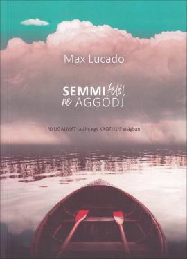 Max Lucado: Semmi felől ne aggódj  ÚJDONSÁG